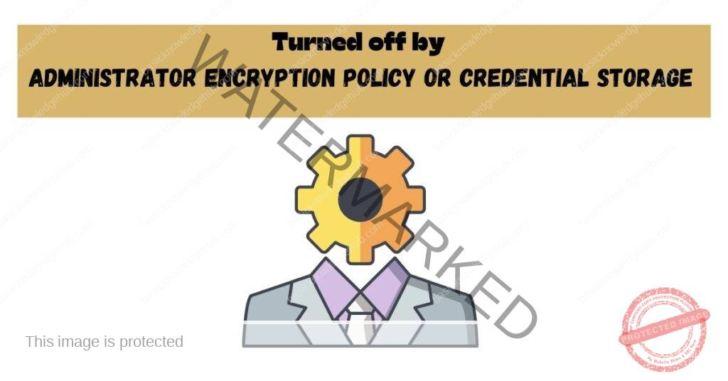 Turned off by administrator encryption policy or credential storage